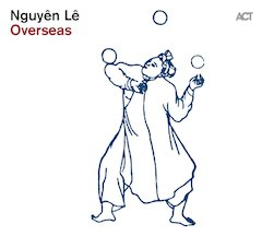 "Nguyên Lê's ""Overseas"" – Guitarist Brings Jazz, Traditional Vietnamese Music & Hip-Hop to the Music for ""Cirque-Nouveau"""