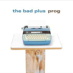 The Bad Plus Fuses Indie Rock, Progressive Jazz And Edgy Pop On Its New Recording, Prog [8 May 2007]
